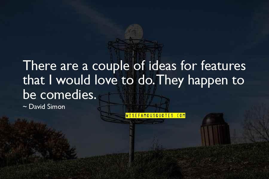 Ideas For Love Quotes By David Simon: There are a couple of ideas for features
