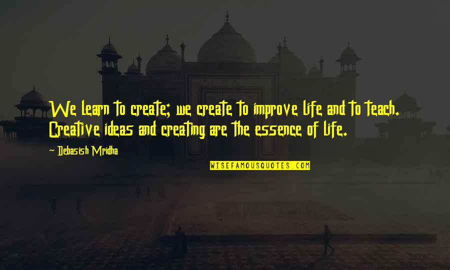 Ideas For Love Quotes By Debasish Mridha: We learn to create; we create to improve