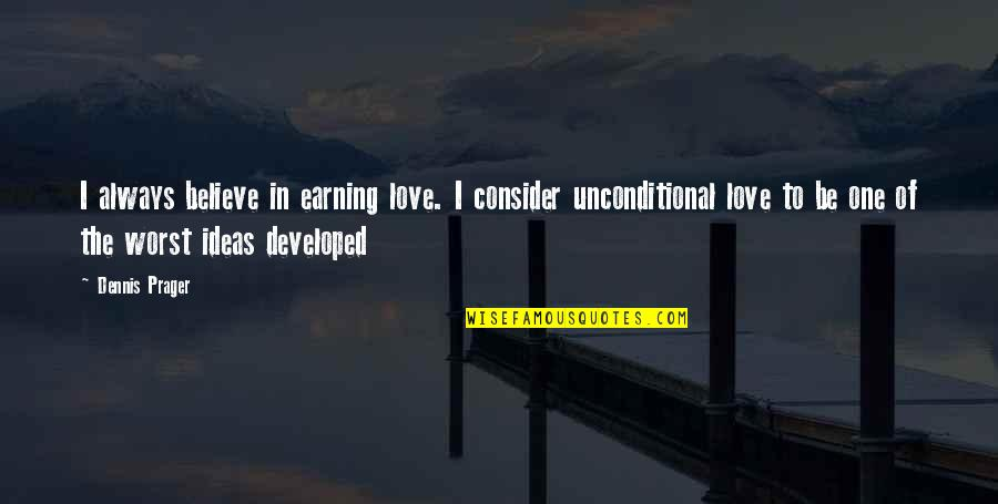 Ideas For Love Quotes By Dennis Prager: I always believe in earning love. I consider
