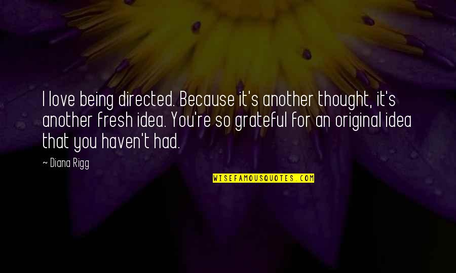 Ideas For Love Quotes By Diana Rigg: I love being directed. Because it's another thought,