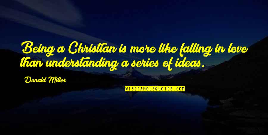 Ideas For Love Quotes By Donald Miller: Being a Christian is more like falling in