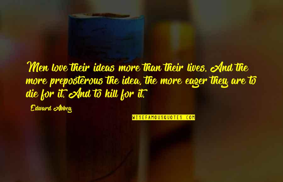 Ideas For Love Quotes By Edward Abbey: Men love their ideas more than their lives.