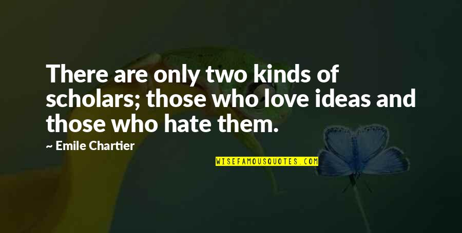 Ideas For Love Quotes By Emile Chartier: There are only two kinds of scholars; those
