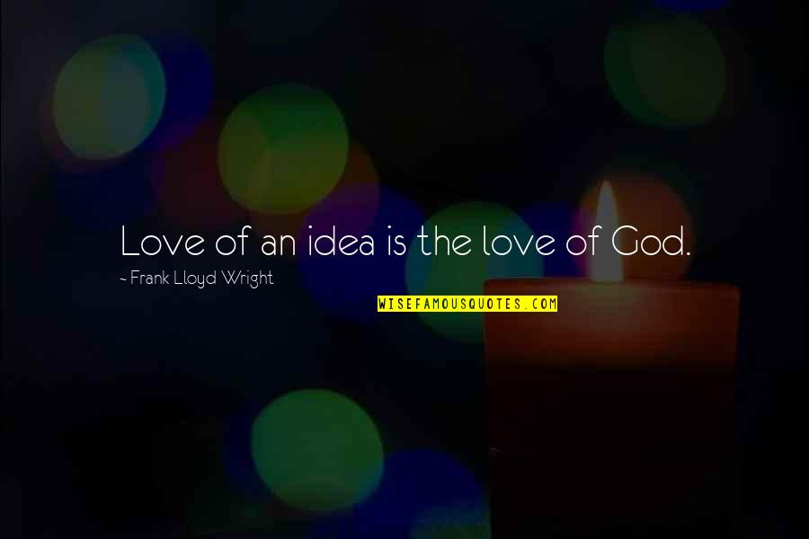 Ideas For Love Quotes By Frank Lloyd Wright: Love of an idea is the love of