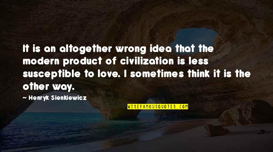 Ideas For Love Quotes By Henryk Sienkiewicz: It is an altogether wrong idea that the