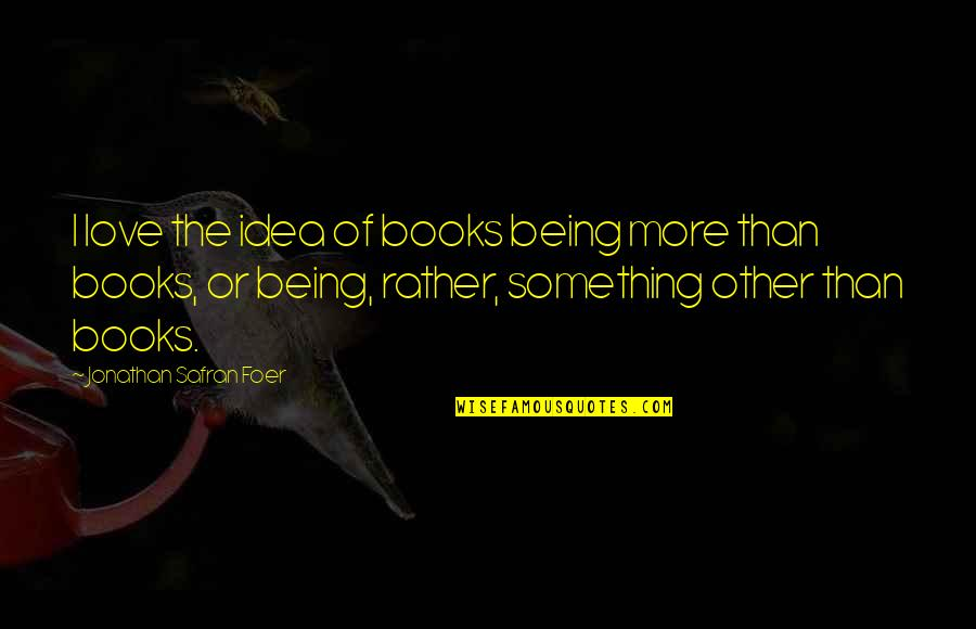 Ideas For Love Quotes By Jonathan Safran Foer: I love the idea of books being more