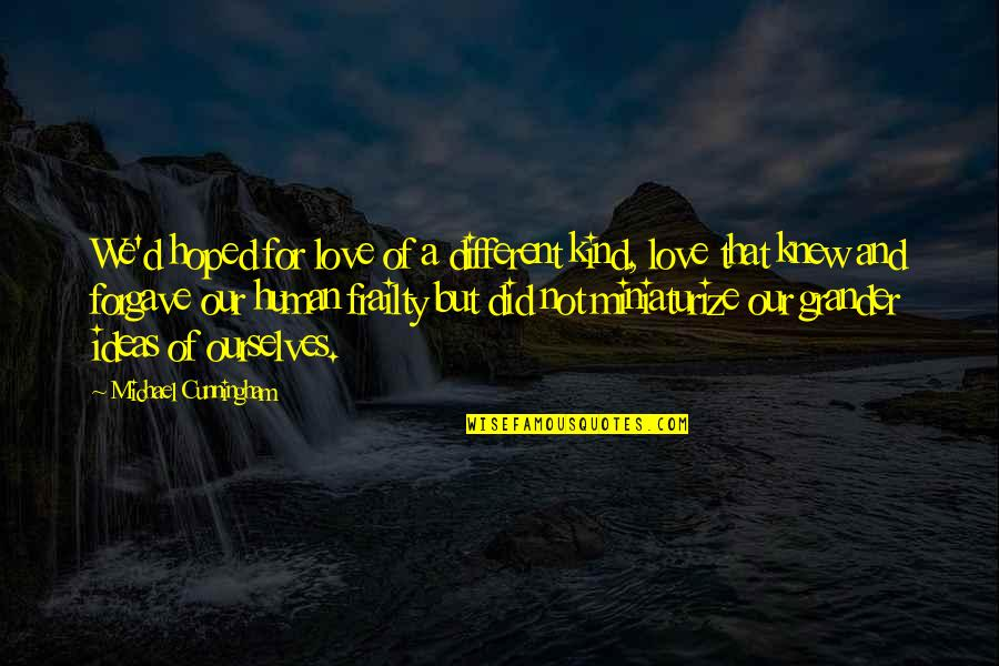 Ideas For Love Quotes By Michael Cunningham: We'd hoped for love of a different kind,