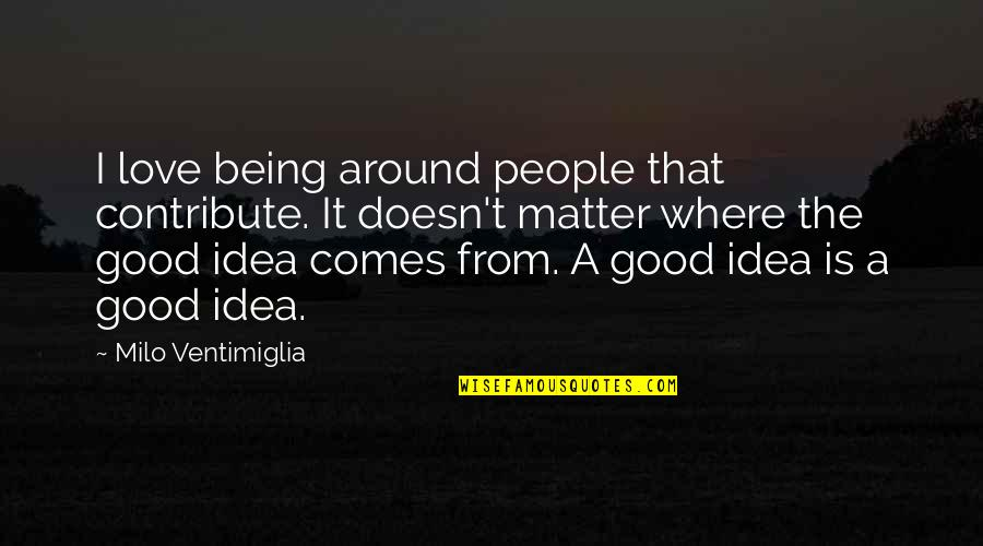 Ideas For Love Quotes By Milo Ventimiglia: I love being around people that contribute. It