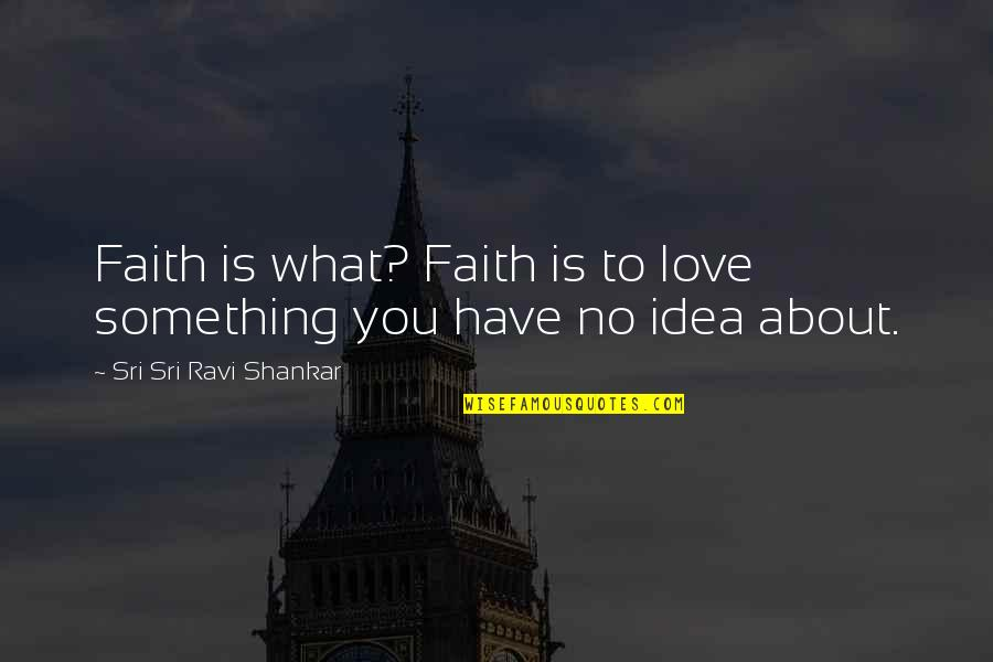 Ideas For Love Quotes By Sri Sri Ravi Shankar: Faith is what? Faith is to love something