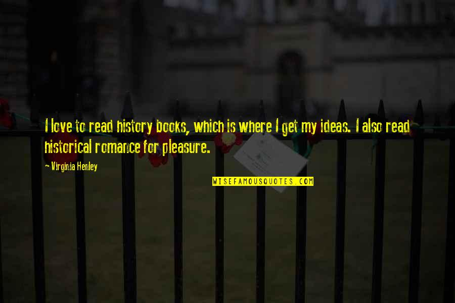 Ideas For Love Quotes By Virginia Henley: I love to read history books, which is