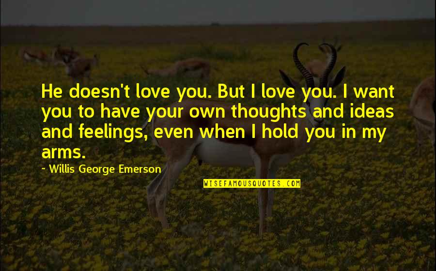 Ideas For Love Quotes By Willis George Emerson: He doesn't love you. But I love you.