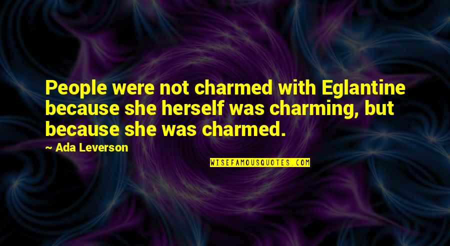 Idential Quotes By Ada Leverson: People were not charmed with Eglantine because she