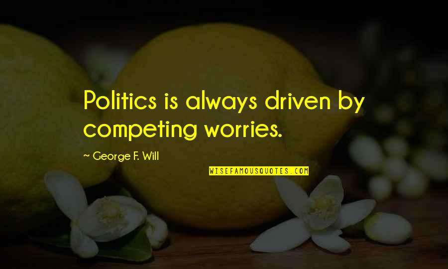 Idential Quotes By George F. Will: Politics is always driven by competing worries.