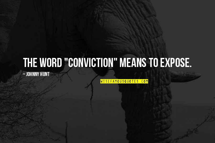 "Idential Quotes By Johnny Hunt: The word ""conviction"" means to expose."