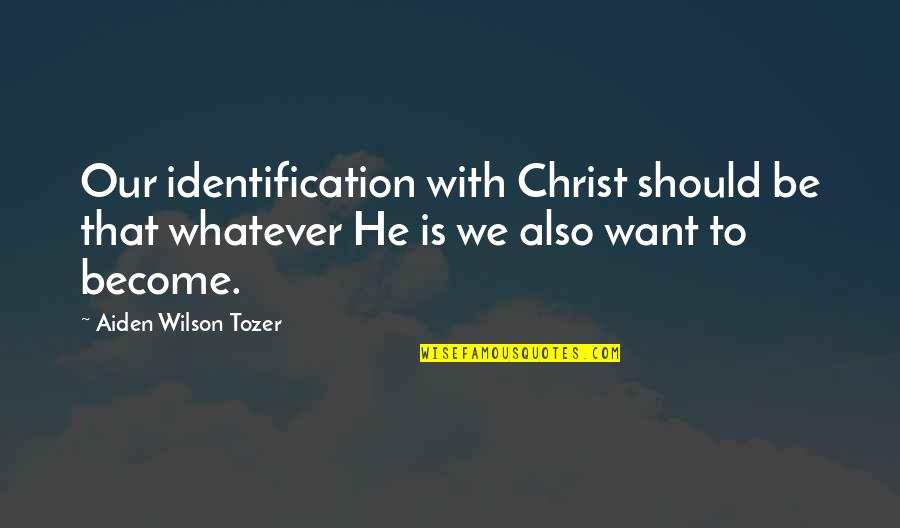 Identification Quotes By Aiden Wilson Tozer: Our identification with Christ should be that whatever
