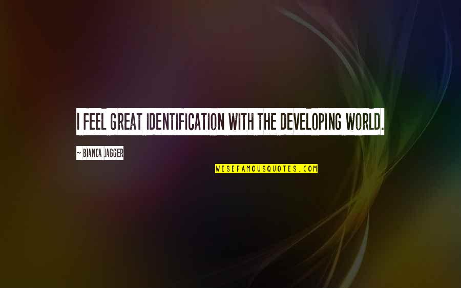 Identification Quotes By Bianca Jagger: I feel great identification with the developing world.