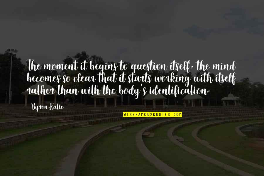 Identification Quotes By Byron Katie: The moment it begins to question itself, the