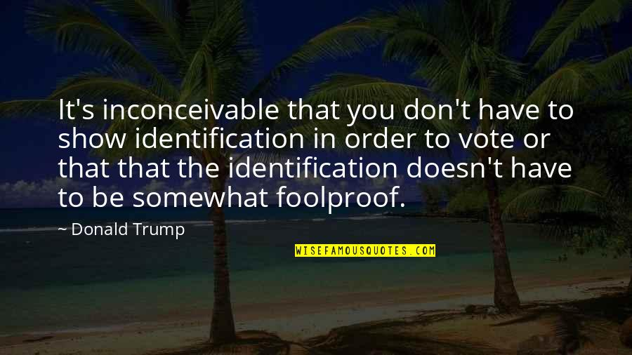 Identification Quotes By Donald Trump: It's inconceivable that you don't have to show