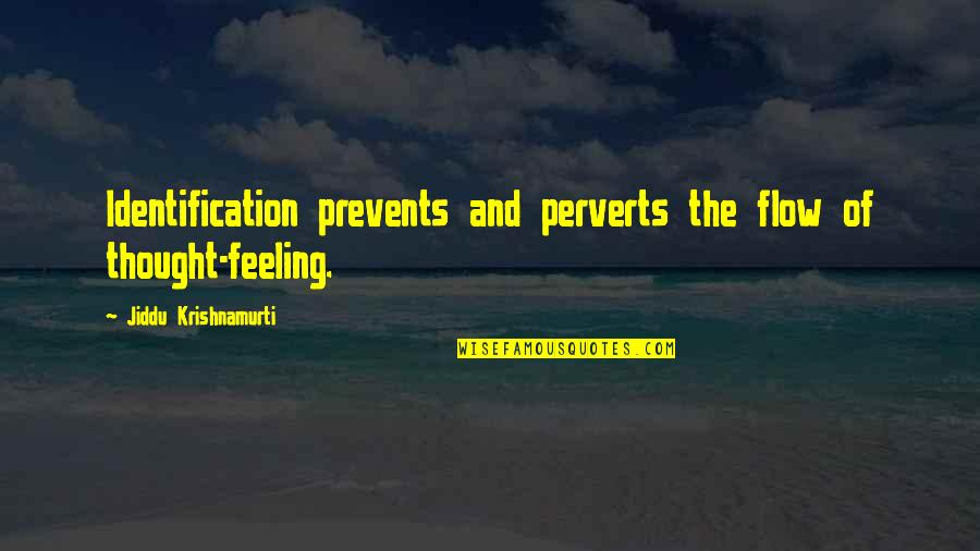 Identification Quotes By Jiddu Krishnamurti: Identification prevents and perverts the flow of thought-feeling.