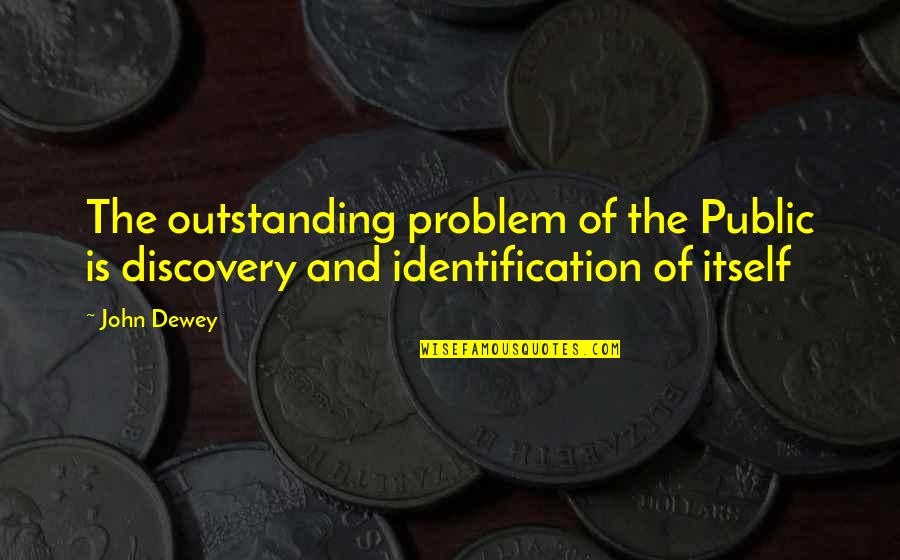 Identification Quotes By John Dewey: The outstanding problem of the Public is discovery