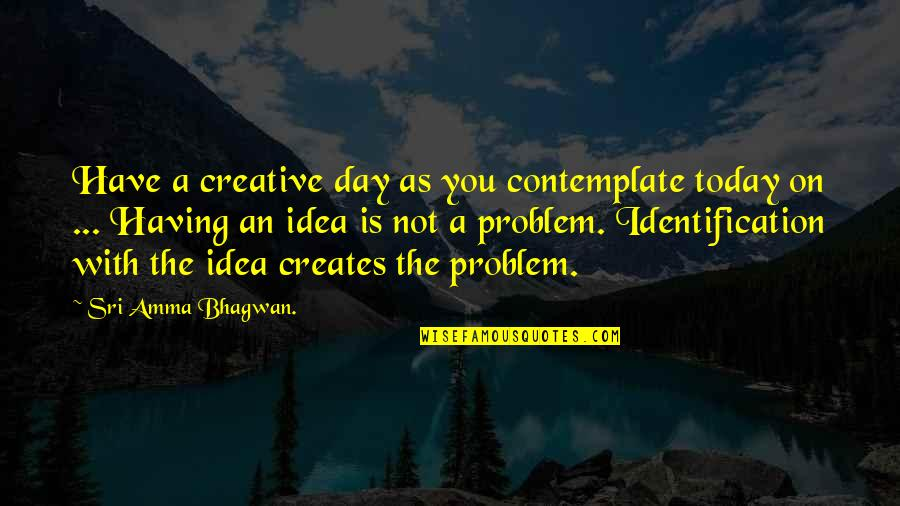 Identification Quotes By Sri Amma Bhagwan.: Have a creative day as you contemplate today