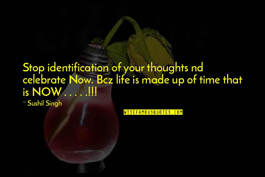 Identification Quotes By Sushil Singh: Stop identification of your thoughts nd celebrate Now.