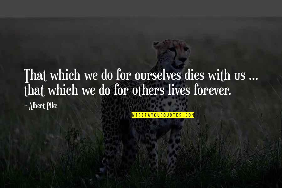 Ideo Quotes By Albert Pike: That which we do for ourselves dies with