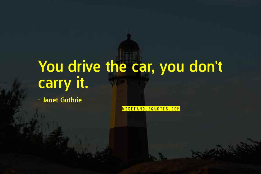 Ideologiche Quotes By Janet Guthrie: You drive the car, you don't carry it.