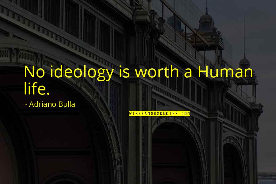 Ideology Quotes By Adriano Bulla: No ideology is worth a Human life.