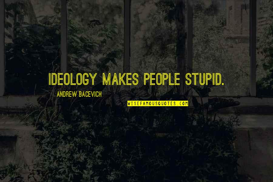 Ideology Quotes By Andrew Bacevich: Ideology makes people stupid.