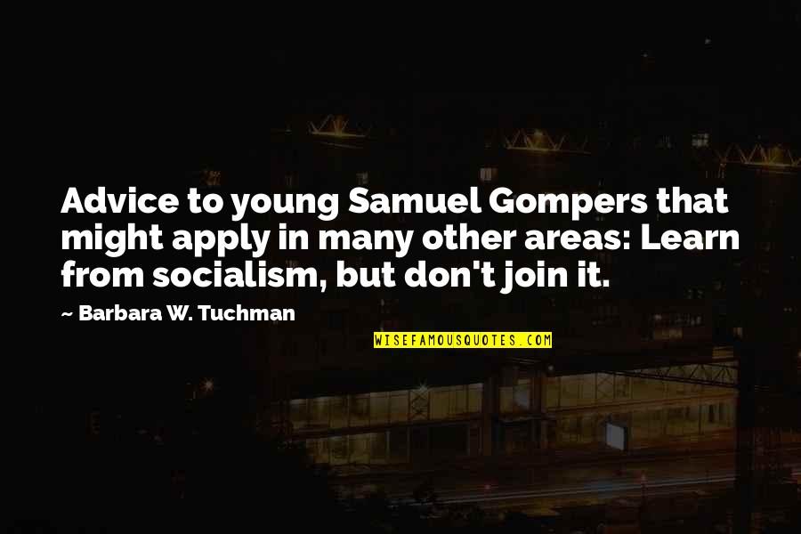 Ideology Quotes By Barbara W. Tuchman: Advice to young Samuel Gompers that might apply