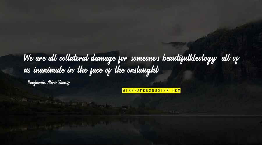 Ideology Quotes By Benjamin Alire Saenz: We are all collateral damage for someone's beautifulIdeology,
