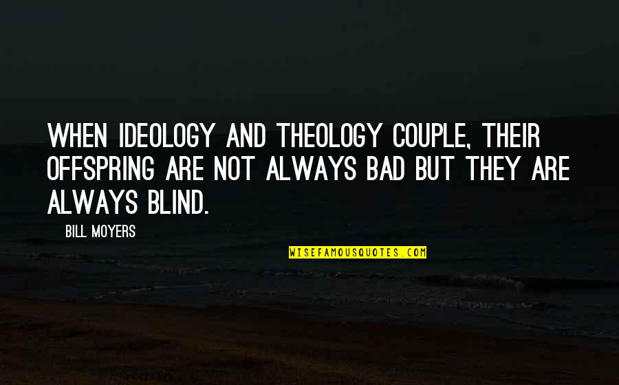 Ideology Quotes By Bill Moyers: When ideology and theology couple, their offspring are