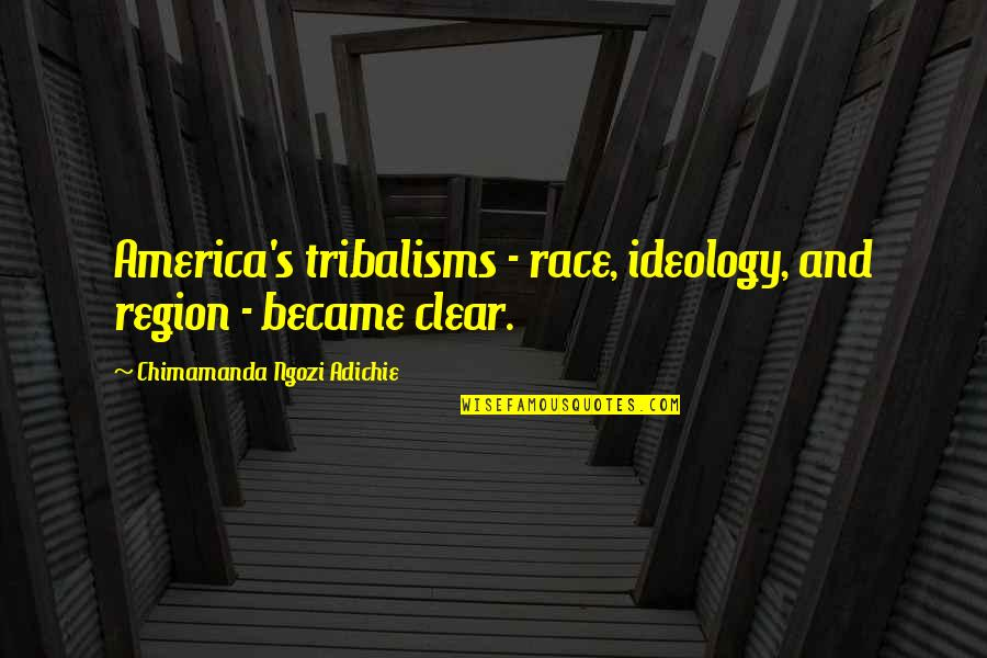 Ideology Quotes By Chimamanda Ngozi Adichie: America's tribalisms - race, ideology, and region -