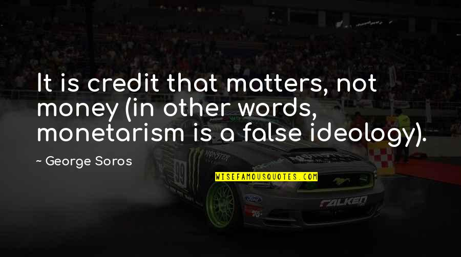 Ideology Quotes By George Soros: It is credit that matters, not money (in