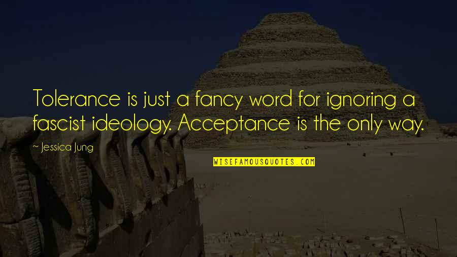 Ideology Quotes By Jessica Jung: Tolerance is just a fancy word for ignoring