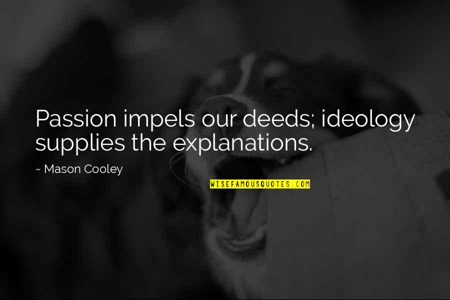 Ideology Quotes By Mason Cooley: Passion impels our deeds; ideology supplies the explanations.