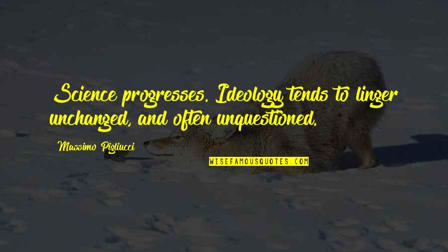 Ideology Quotes By Massimo Pigliucci: Science progresses. Ideology tends to linger unchanged, and
