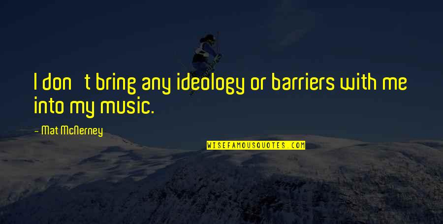 Ideology Quotes By Mat McNerney: I don't bring any ideology or barriers with