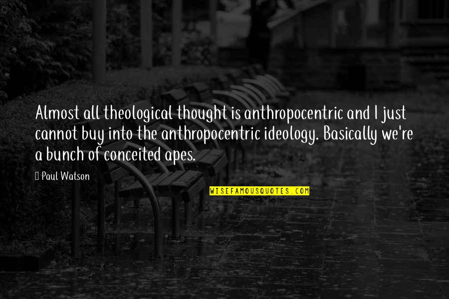 Ideology Quotes By Paul Watson: Almost all theological thought is anthropocentric and I