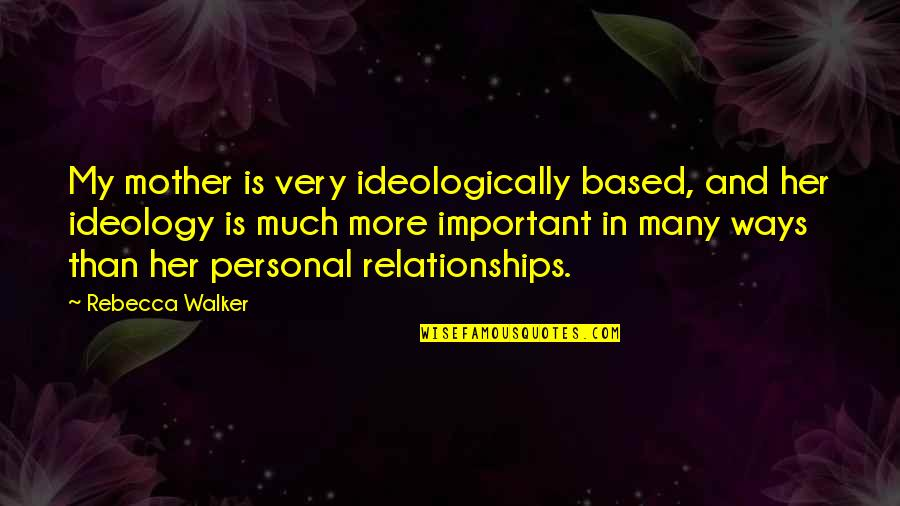 Ideology Quotes By Rebecca Walker: My mother is very ideologically based, and her