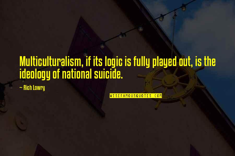 Ideology Quotes By Rich Lowry: Multiculturalism, if its logic is fully played out,
