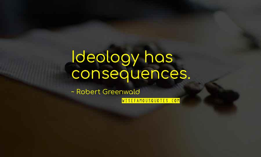 Ideology Quotes By Robert Greenwald: Ideology has consequences.