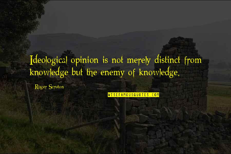 Ideology Quotes By Roger Scruton: Ideological opinion is not merely distinct from knowledge