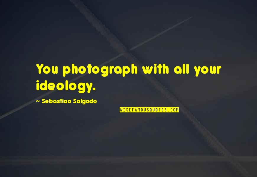 Ideology Quotes By Sebastiao Salgado: You photograph with all your ideology.