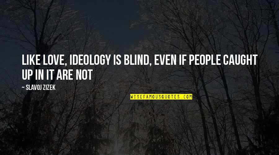 Ideology Quotes By Slavoj Zizek: Like love, ideology is blind, even if people
