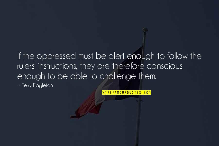 Ideology Quotes By Terry Eagleton: If the oppressed must be alert enough to
