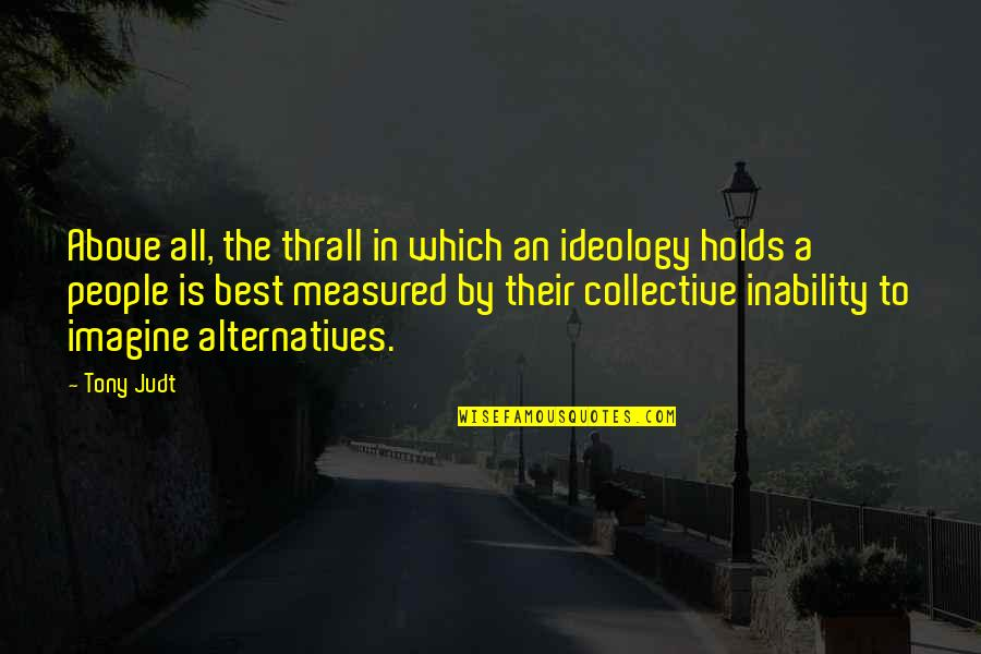 Ideology Quotes By Tony Judt: Above all, the thrall in which an ideology