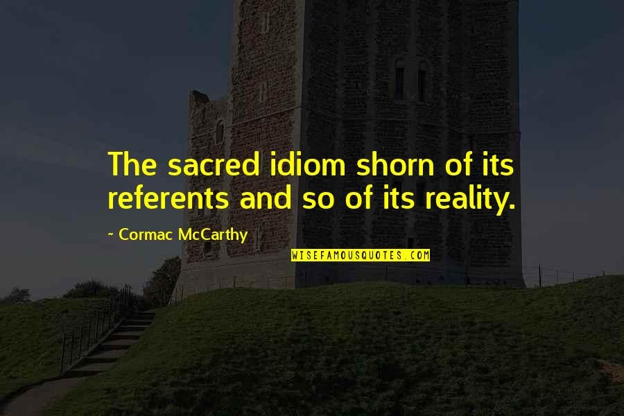 Idiom Quotes By Cormac McCarthy: The sacred idiom shorn of its referents and