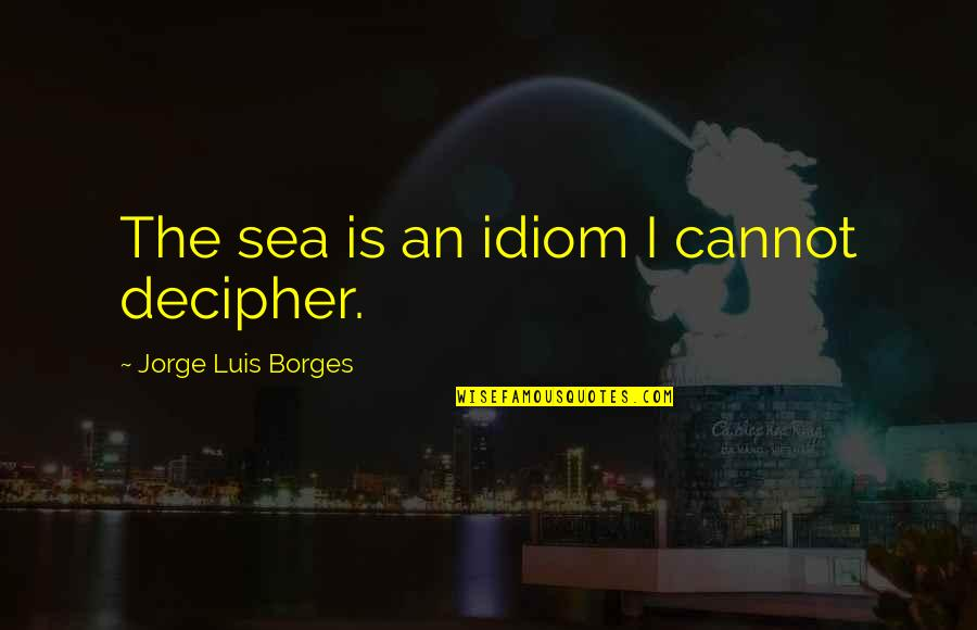 Idiom Quotes By Jorge Luis Borges: The sea is an idiom I cannot decipher.